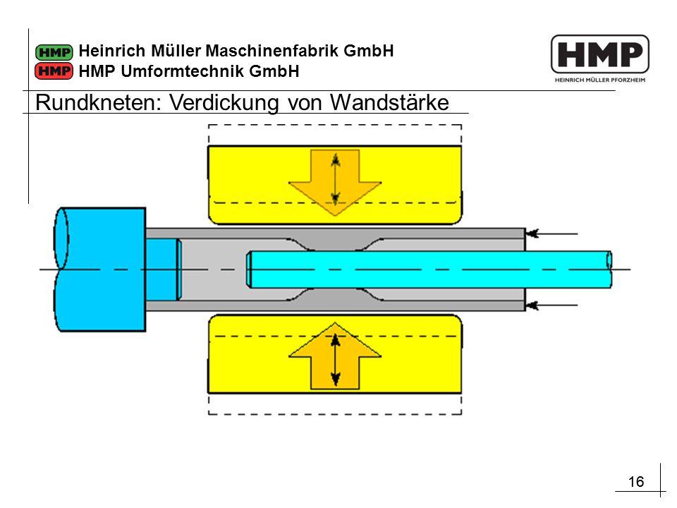 16 Heinrich Müller Maschinenfabrik GmbH HMP Umformtechnik GmbH Rundkneten: Verdickung von Wandstärke