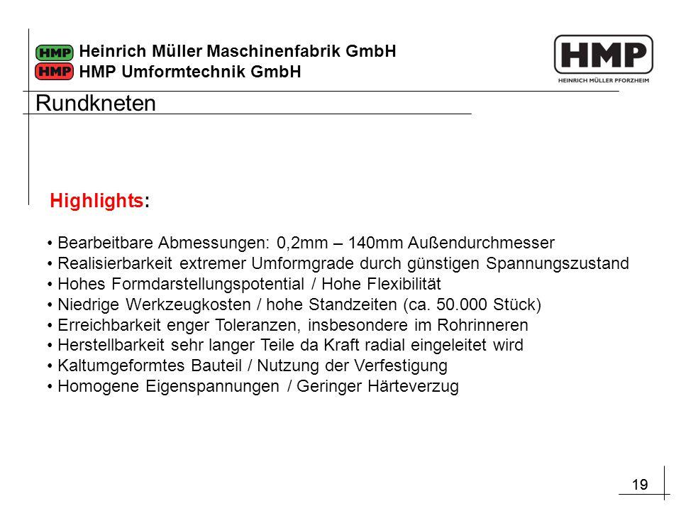 19 Heinrich Müller Maschinenfabrik GmbH HMP Umformtechnik GmbH Bearbeitbare Abmessungen: 0,2mm – 140mm Außendurchmesser Realisierbarkeit extremer Umfo