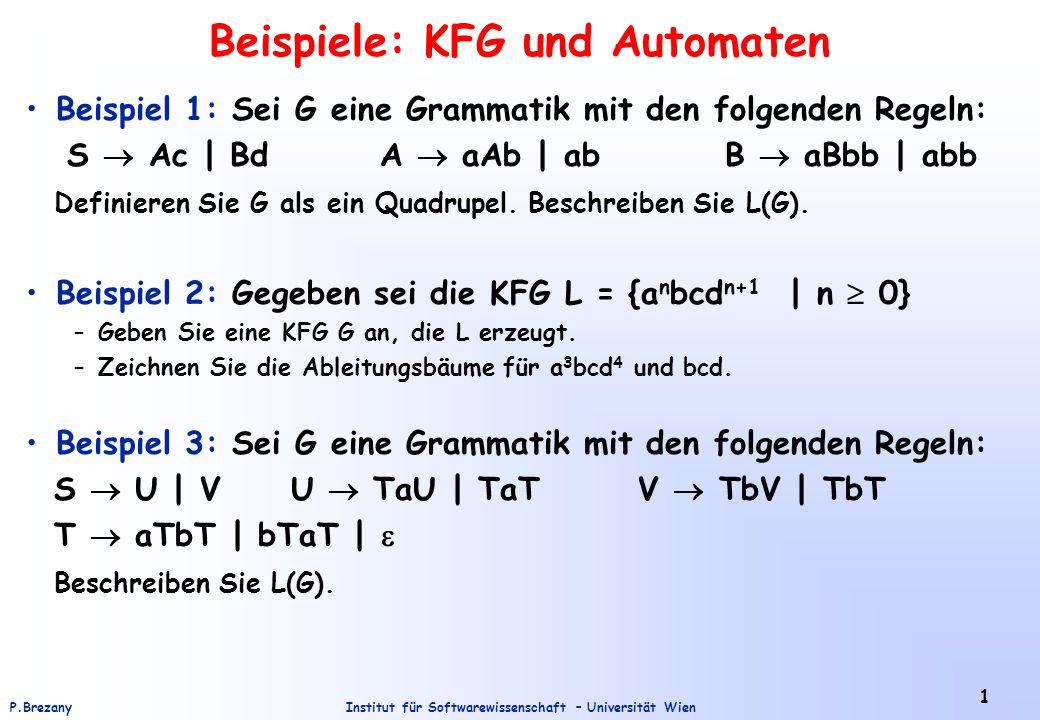Institut für Softwarewissenschaft – Universität WienP.Brezany 1 Beispiele: KFG und Automaten Beispiel 1: Sei G eine Grammatik mit den folgenden Regeln: S  Ac | Bd A  aAb | ab B  aBbb | abb Definieren Sie G als ein Quadrupel.