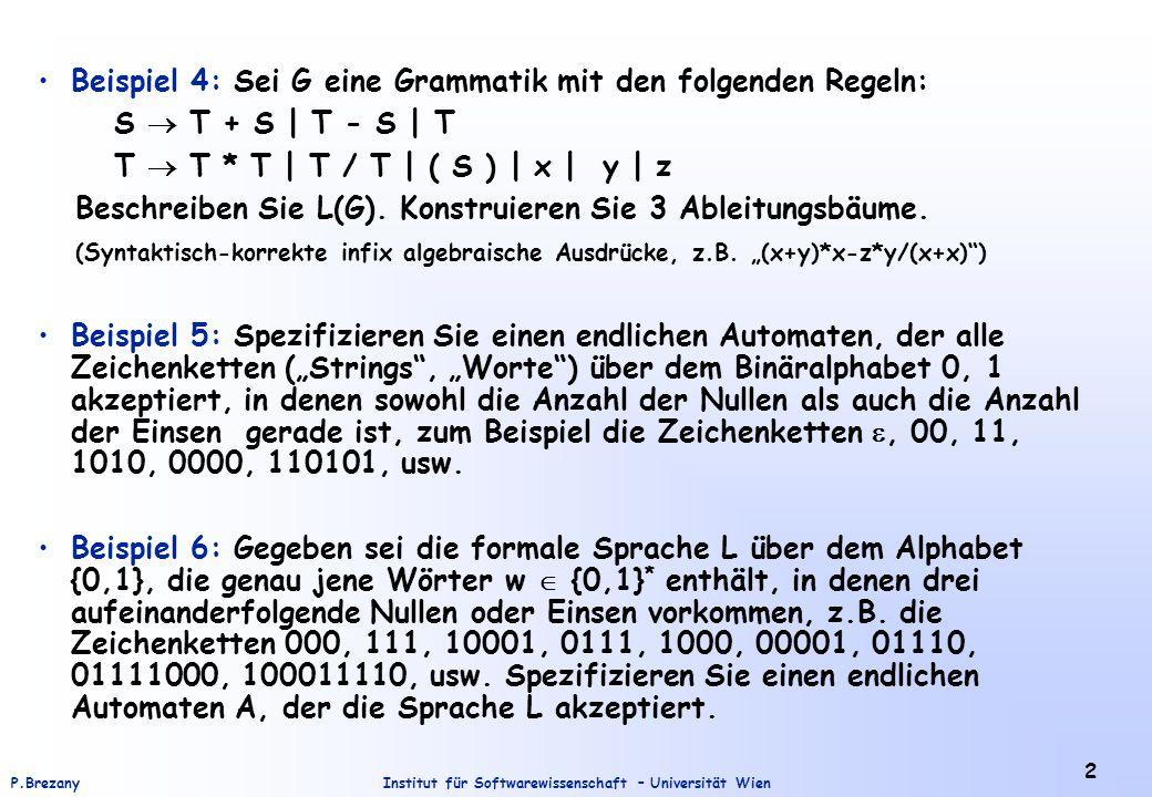 Institut für Softwarewissenschaft – Universität WienP.Brezany 3 Beispiel 7: Spezifizieren Sie einen endlichen Automaten, der die Sprache L(A) = {w | w = 01x10, x  {0,1} * akzeptiert.