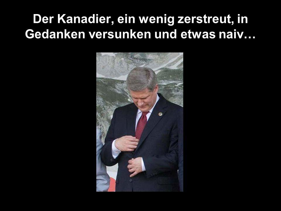 Der Kanadier, ein wenig zerstreut, in Gedanken versunken und etwas naiv…