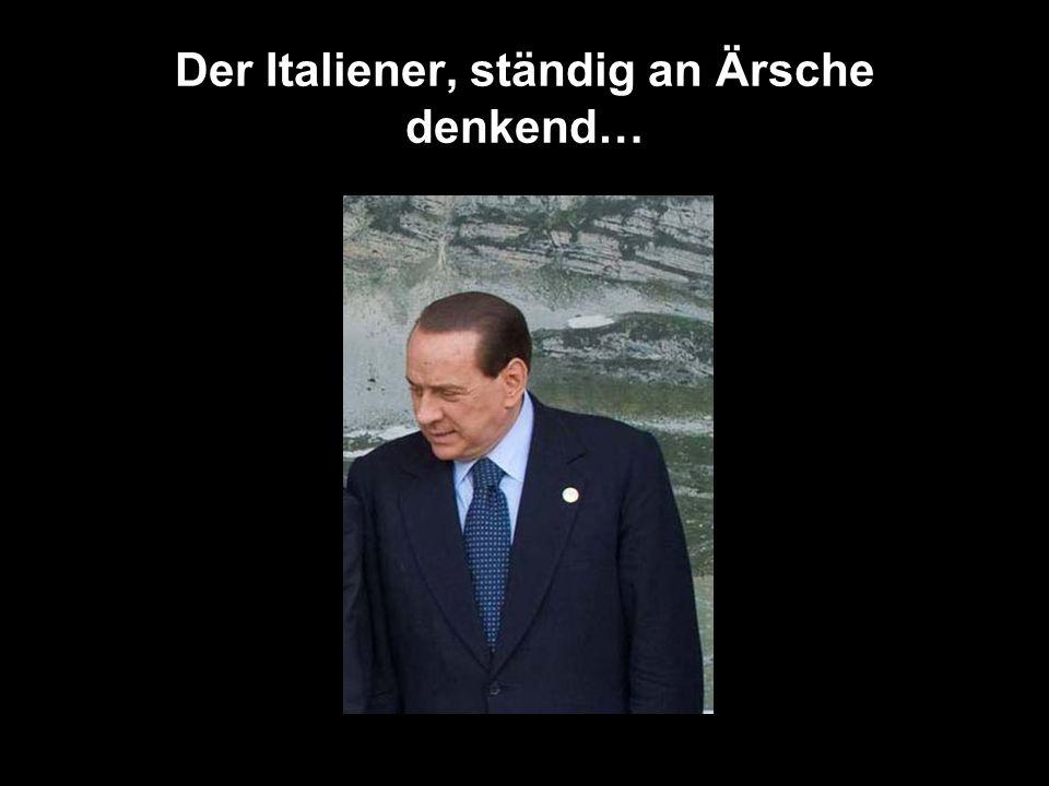Der Italiener, ständig an Ärsche denkend…
