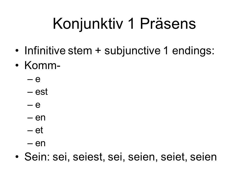 Konjunktiv 1 Präsens Infinitive stem + subjunctive 1 endings: Komm- –e –est –e –en –et –en Sein: sei, seiest, sei, seien, seiet, seien