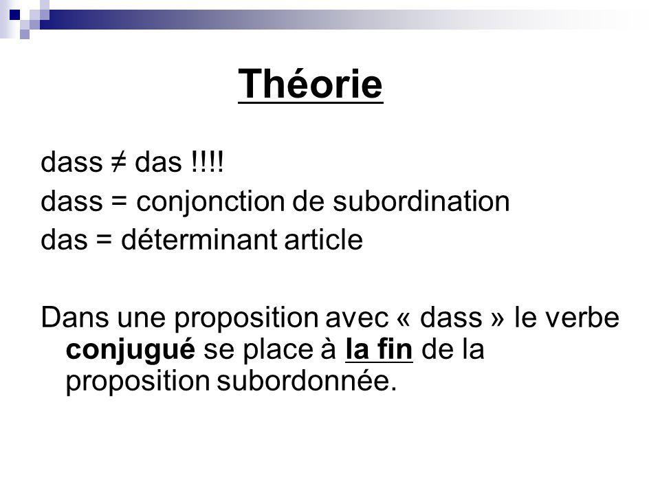 Théorie dass ≠ das !!!! dass = conjonction de subordination das = déterminant article Dans une proposition avec « dass » le verbe conjugué se place à