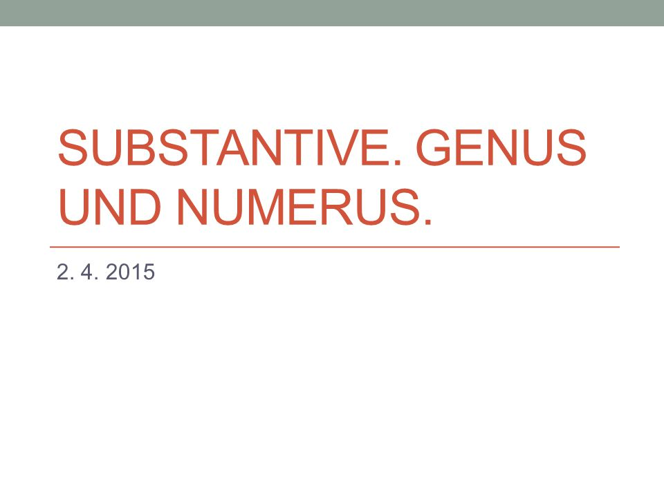 SUBSTANTIVE. GENUS UND NUMERUS. 2. 4. 2015