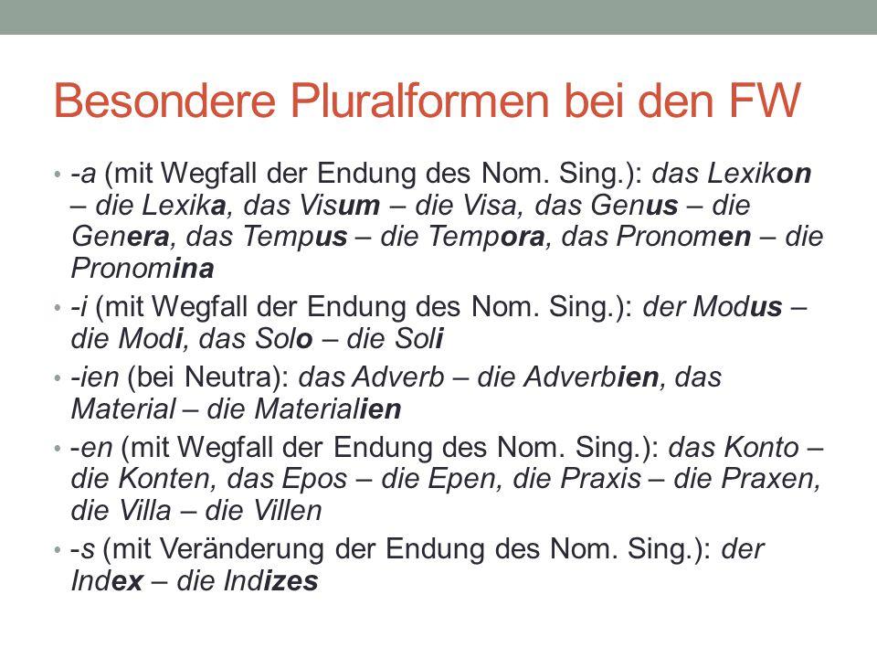 Besondere Pluralformen bei den FW -a (mit Wegfall der Endung des Nom. Sing.): das Lexikon – die Lexika, das Visum – die Visa, das Genus – die Genera,