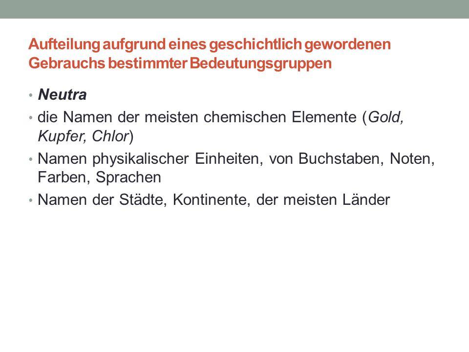 Aufteilung aufgrund eines geschichtlich gewordenen Gebrauchs bestimmter Bedeutungsgruppen Neutra die Namen der meisten chemischen Elemente (Gold, Kupf