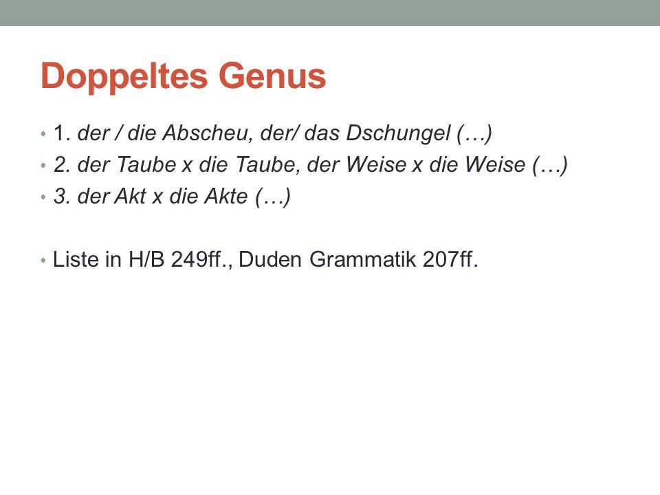 Doppeltes Genus 1. der / die Abscheu, der/ das Dschungel (…) 2. der Taube x die Taube, der Weise x die Weise (…) 3. der Akt x die Akte (…) Liste in H/