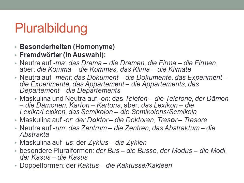 Pluralbildung Besonderheiten (Homonyme) Fremdwörter (in Auswahl): Neutra auf -ma: das Drama – die Dramen, die Firma – die Firmen, aber: die Komma – di