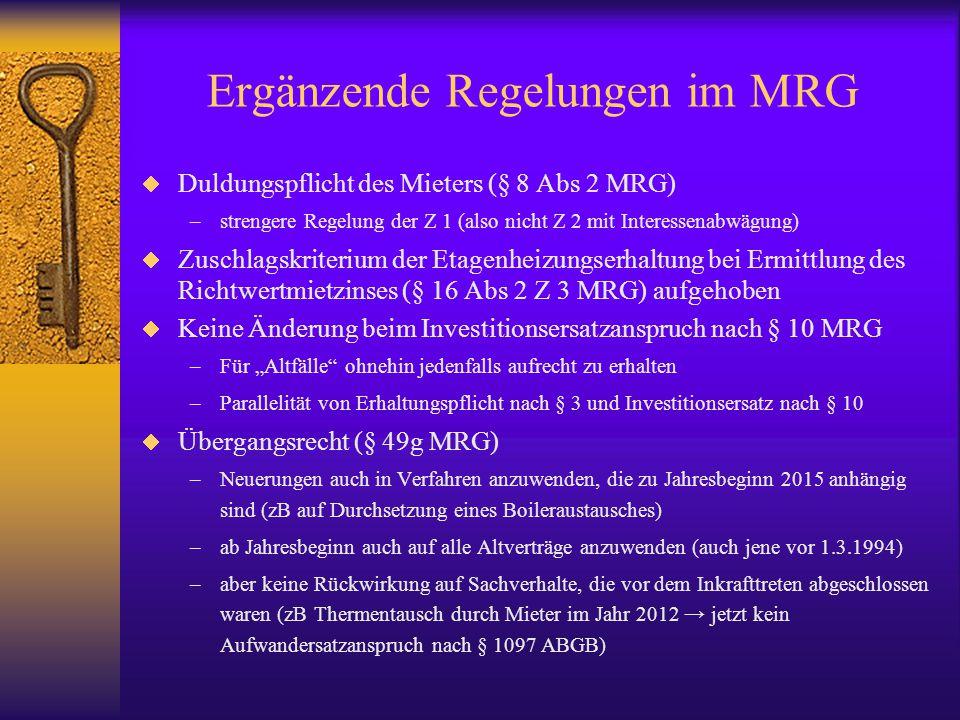 """Ergänzende Regelungen im MRG  Duldungspflicht des Mieters (§ 8 Abs 2 MRG) –strengere Regelung der Z 1 (also nicht Z 2 mit Interessenabwägung)  Zuschlagskriterium der Etagenheizungserhaltung bei Ermittlung des Richtwertmietzinses (§ 16 Abs 2 Z 3 MRG) aufgehoben  Keine Änderung beim Investitionsersatzanspruch nach § 10 MRG –Für """"Altfälle ohnehin jedenfalls aufrecht zu erhalten –Parallelität von Erhaltungspflicht nach § 3 und Investitionsersatz nach § 10  Übergangsrecht (§ 49g MRG) –Neuerungen auch in Verfahren anzuwenden, die zu Jahresbeginn 2015 anhängig sind (zB auf Durchsetzung eines Boileraustausches) –ab Jahresbeginn auch auf alle Altverträge anzuwenden (auch jene vor 1.3.1994) –aber keine Rückwirkung auf Sachverhalte, die vor dem Inkrafttreten abgeschlossen waren (zB Thermentausch durch Mieter im Jahr 2012 → jetzt kein Aufwandersatzanspruch nach § 1097 ABGB)"""