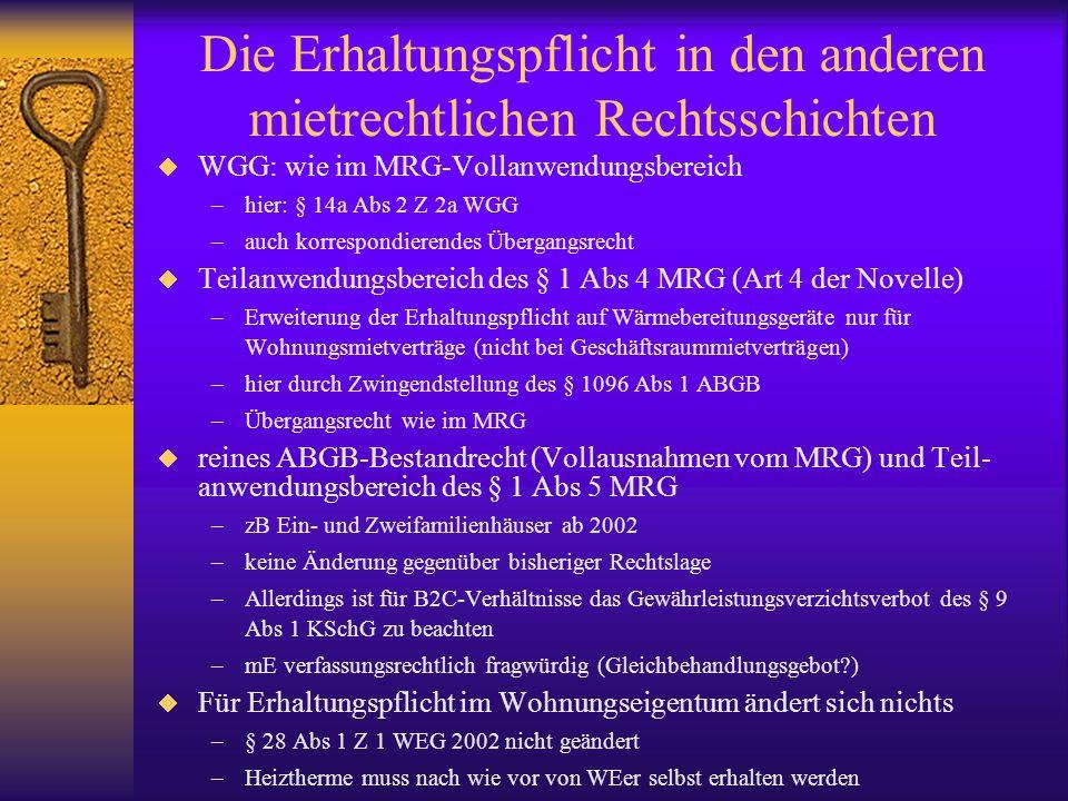 Die Erhaltungspflicht in den anderen mietrechtlichen Rechtsschichten  WGG: wie im MRG-Vollanwendungsbereich –hier: § 14a Abs 2 Z 2a WGG –auch korrespondierendes Übergangsrecht  Teilanwendungsbereich des § 1 Abs 4 MRG (Art 4 der Novelle) –Erweiterung der Erhaltungspflicht auf Wärmebereitungsgeräte nur für Wohnungsmietverträge (nicht bei Geschäftsraummietverträgen) –hier durch Zwingendstellung des § 1096 Abs 1 ABGB –Übergangsrecht wie im MRG  reines ABGB-Bestandrecht (Vollausnahmen vom MRG) und Teil- anwendungsbereich des § 1 Abs 5 MRG –zB Ein- und Zweifamilienhäuser ab 2002 –keine Änderung gegenüber bisheriger Rechtslage –Allerdings ist für B2C-Verhältnisse das Gewährleistungsverzichtsverbot des § 9 Abs 1 KSchG zu beachten –mE verfassungsrechtlich fragwürdig (Gleichbehandlungsgebot )  Für Erhaltungspflicht im Wohnungseigentum ändert sich nichts –§ 28 Abs 1 Z 1 WEG 2002 nicht geändert –Heiztherme muss nach wie vor von WEer selbst erhalten werden