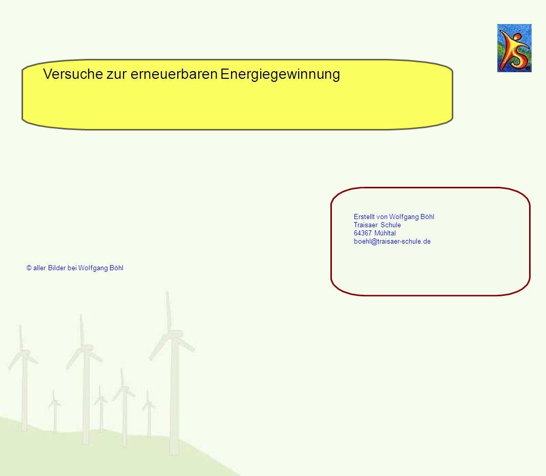 Versuche zur erneuerbaren Energiegewinnung Erstellt von Wolfgang Böhl Traisaer Schule 64367 Mühltal boehl@traisaer-schule.de © aller Bilder bei Wolfga