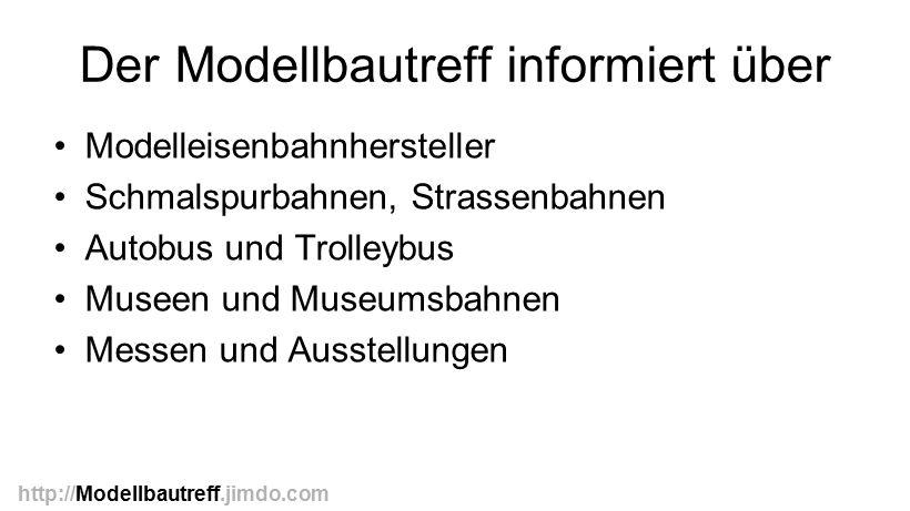 Der Modellbautreff informiert über Modelleisenbahnhersteller Schmalspurbahnen, Strassenbahnen Autobus und Trolleybus Museen und Museumsbahnen Messen u