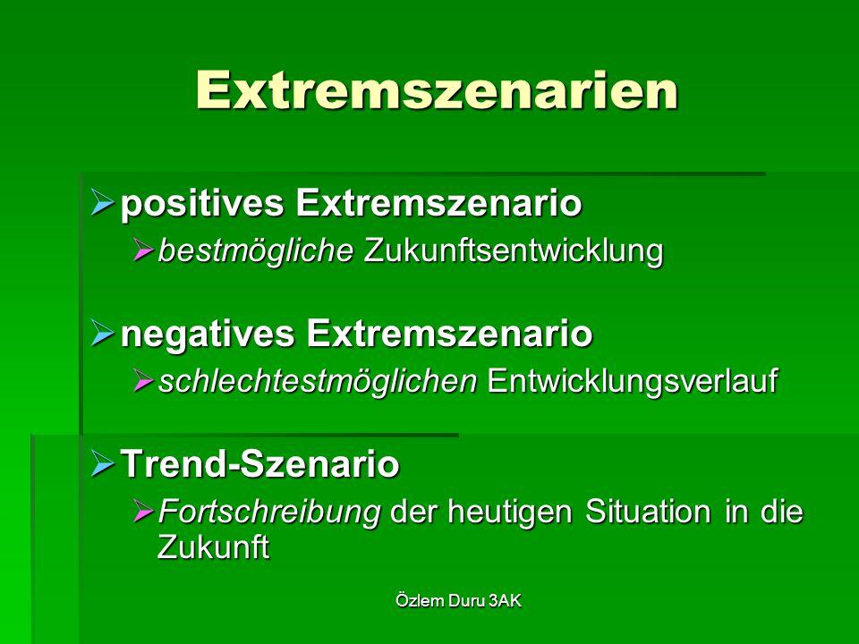Özlem Duru 3AK Extremszenarien  positives Extremszenario  bestmögliche Zukunftsentwicklung  negatives Extremszenario  schlechtestmöglichen Entwicklungsverlauf  Trend ‑ Szenario  Fortschreibung der heutigen Situation in die Zukunft