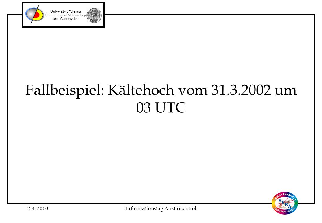 2.4.2003Informationstag Austrocontrol University of Vienna Department of Meteorology and Geophysics Fallbeispiel: Kältehoch vom 31.3.2002 um 03 UTC