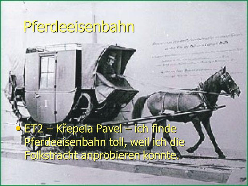 Pferdeeisenbahn ET2 – Křepela Pavel – ich finde Pferdeeisenbahn toll, weil ich die Folkstracht anprobieren konnte.