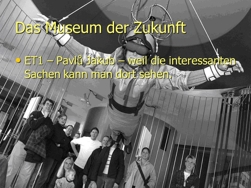Das Museum der Zukunft ET1 – Pavlů Jakub – weil die interessanten Sachen kann man dort sehen.