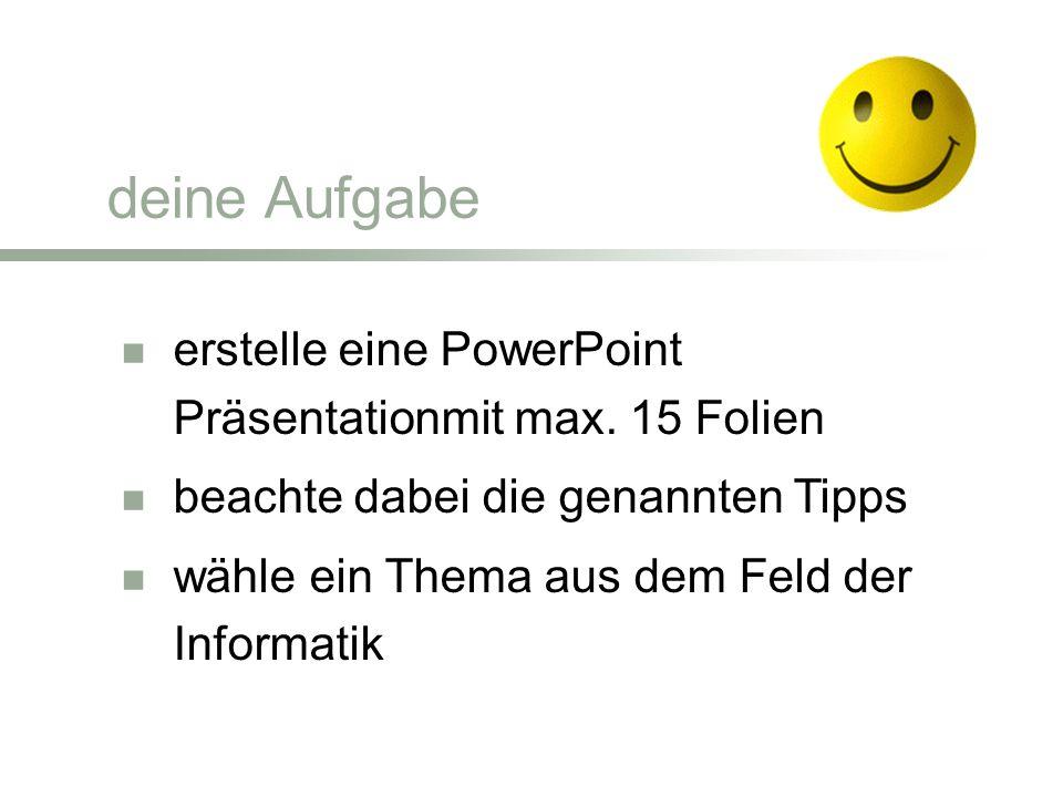 erstelle eine PowerPoint Präsentationmit max. 15 Folien beachte dabei die genannten Tipps wähle ein Thema aus dem Feld der Informatik deine Aufgabe