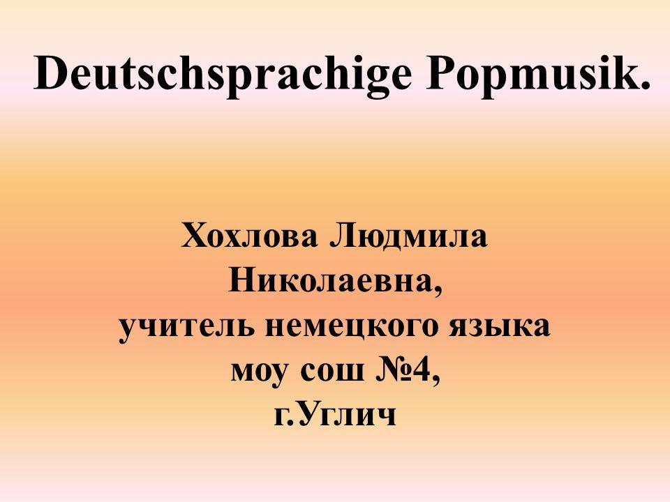 Deutschsprachige Popmusik. Хохлова Людмила Николаевна, учитель немецкого языка моу сош №4, г.Углич