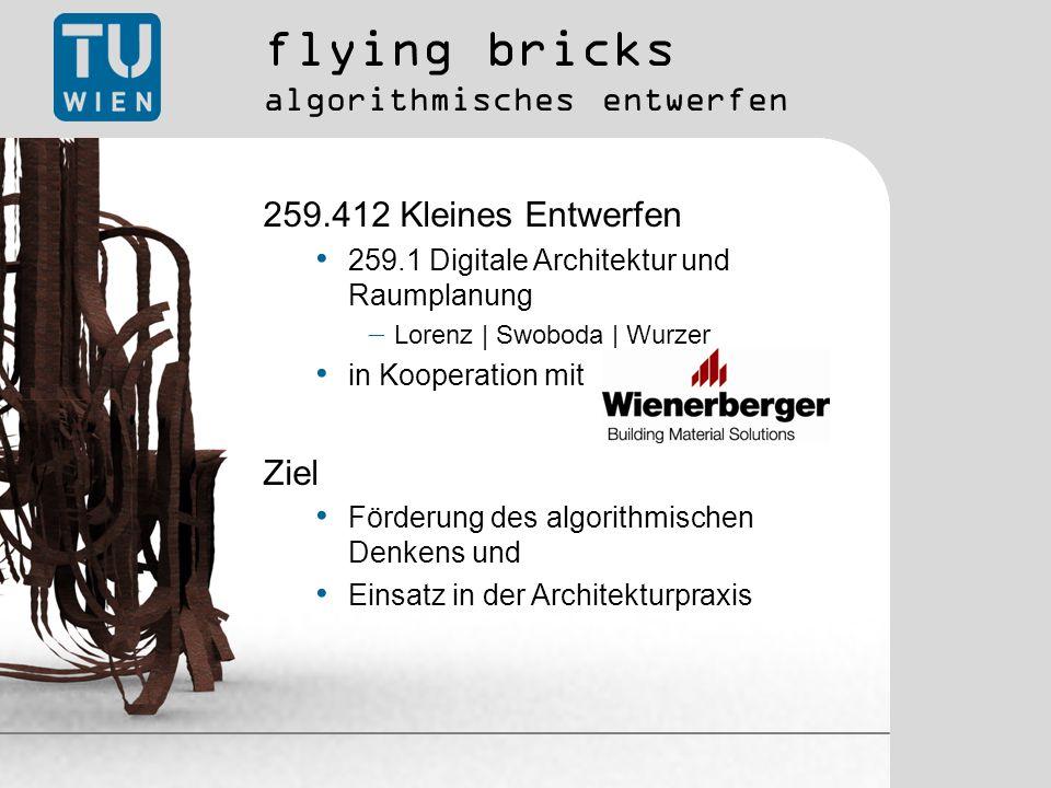 flying bricks algorithmisches entwerfen 259.412 Kleines Entwerfen 259.1 Digitale Architektur und Raumplanung  Lorenz | Swoboda | Wurzer in Kooperation mit Ziel Förderung des algorithmischen Denkens und Einsatz in der Architekturpraxis