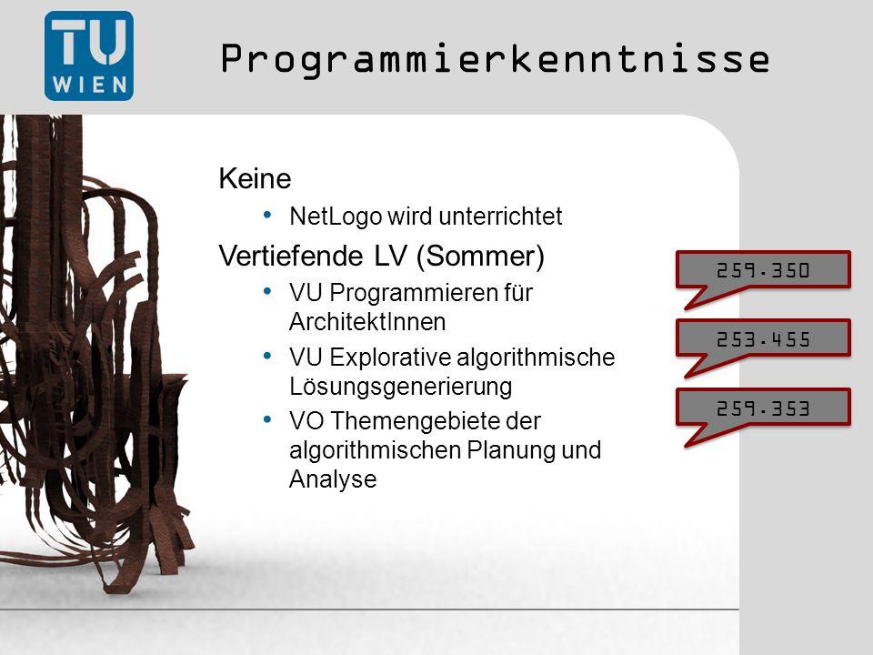 Programmierkenntnisse Keine NetLogo wird unterrichtet Vertiefende LV (Sommer) VU Programmieren für ArchitektInnen VU Explorative algorithmische Lösungsgenerierung VO Themengebiete der algorithmischen Planung und Analyse 259.350 253.455 259.353