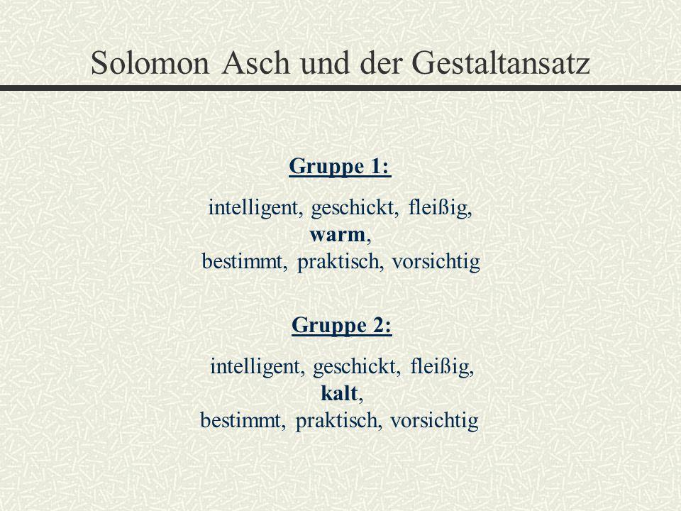 Solomon Asch und der Gestaltansatz Gruppe 1: intelligent, geschickt, fleißig, warm, bestimmt, praktisch, vorsichtig Gruppe 2: intelligent, geschickt,