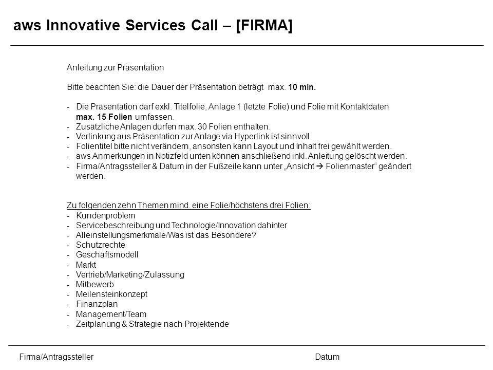 Firma/AntragsstellerDatum aws Innovative Services Call – [FIRMA] Anleitung zur Präsentation Bitte beachten Sie: die Dauer der Präsentation beträgt max.