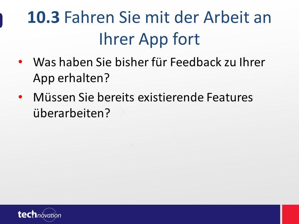 10.3 Fahren Sie mit der Arbeit an Ihrer App fort Was haben Sie bisher für Feedback zu Ihrer App erhalten.