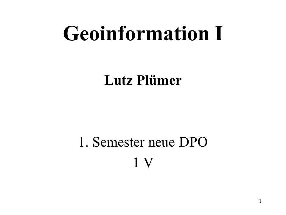 1 Geoinformation I Lutz Plümer 1. Semester neue DPO 1 V