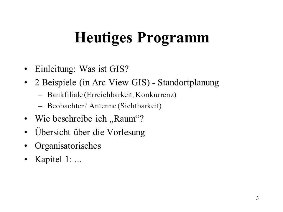3 Heutiges Programm Einleitung: Was ist GIS? 2 Beispiele (in Arc View GIS) - Standortplanung –Bankfiliale (Erreichbarkeit, Konkurrenz) –Beobachter / A