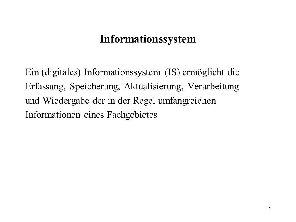 5 Informationssystem Ein (digitales) Informationssystem (IS) ermöglicht die Erfassung, Speicherung, Aktualisierung, Verarbeitung und Wiedergabe der in