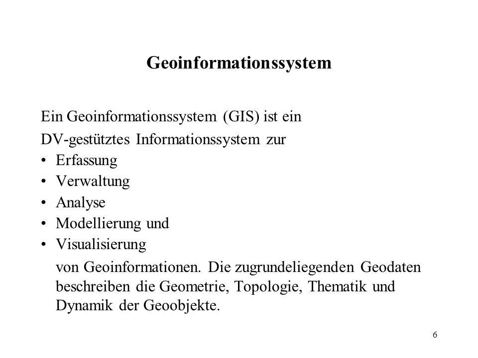 6 Geoinformationssystem Ein Geoinformationssystem (GIS) ist ein DV-gestütztes Informationssystem zur Erfassung Verwaltung Analyse Modellierung und Vis