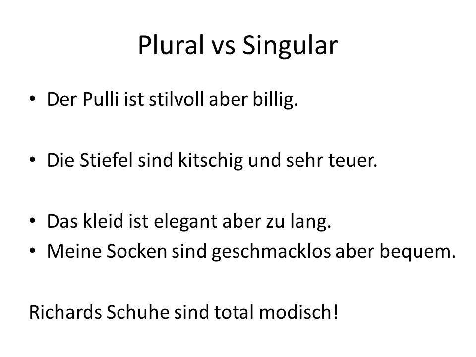 Plural vs Singular Der Pulli ist stilvoll aber billig. Die Stiefel sind kitschig und sehr teuer. Das kleid ist elegant aber zu lang. Meine Socken sind