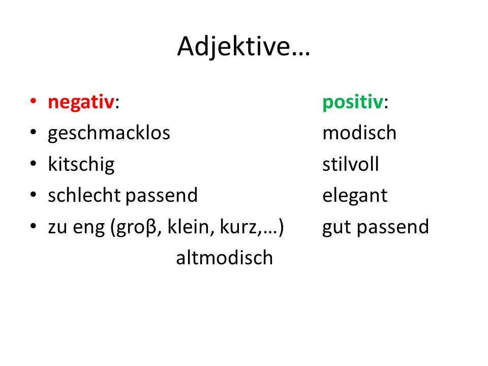 Adjektive… negativ:positiv: geschmacklosmodisch kitschigstilvoll schlecht passendelegant zu eng (groβ, klein, kurz,…)gut passend altmodisch