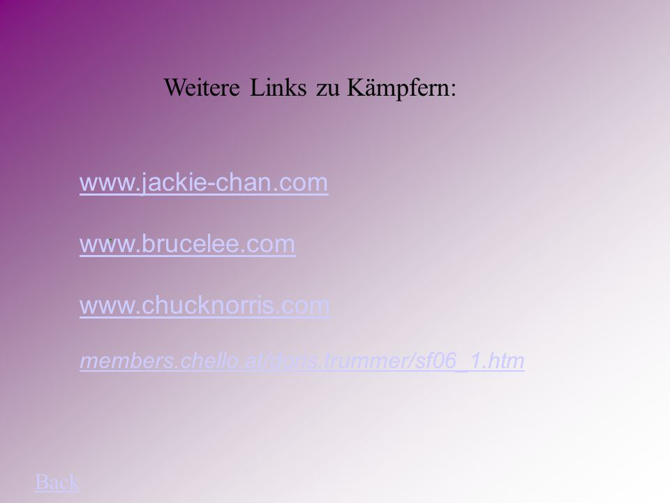 Weitere Links zu Kämpfern: www.jackie-chan.com m www.brucelee.com www.chucknorris.com members.chello.at/doris.trummer/sf06_1.htm Back