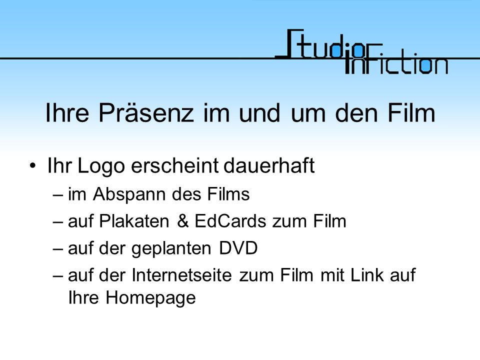Ihre Präsenz im und um den Film Ihr Logo erscheint dauerhaft –im Abspann des Films –auf Plakaten & EdCards zum Film –auf der geplanten DVD –auf der Internetseite zum Film mit Link auf Ihre Homepage