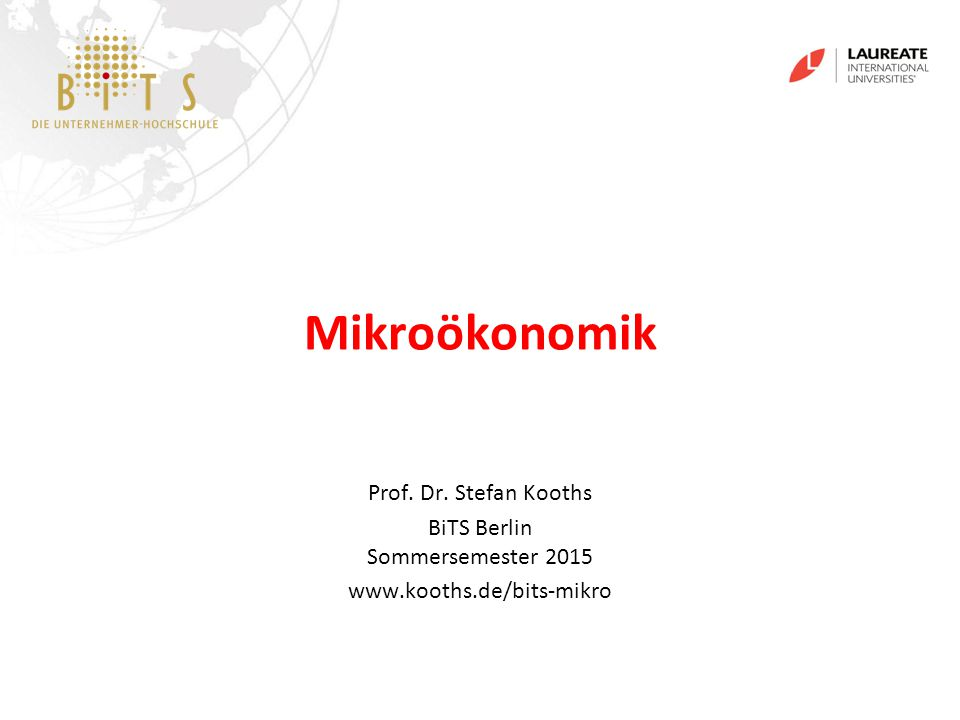 KOOTHS   BiTS: Mikroökonomik, Sommersemester 2015 1 Mikroökonomik Prof. Dr. Stefan Kooths BiTS Berlin Sommersemester 2015 www.kooths.de/bits-mikro