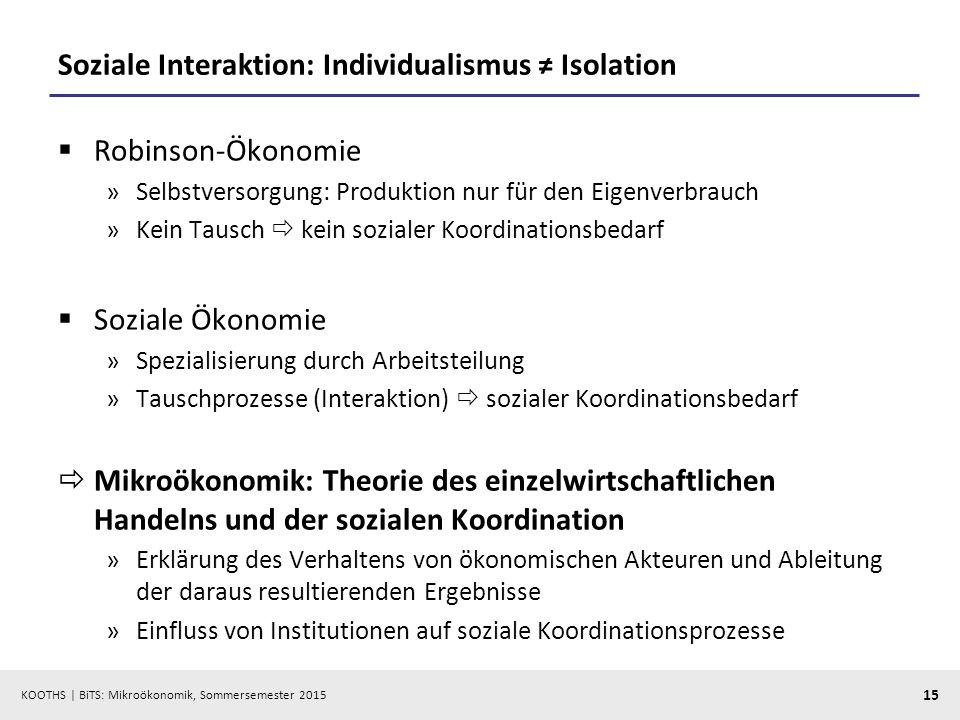 KOOTHS   BiTS: Mikroökonomik, Sommersemester 2015 15 Soziale Interaktion: Individualismus ≠ Isolation  Robinson-Ökonomie »Selbstversorgung: Produktio