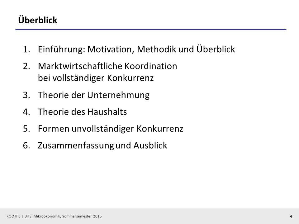 KOOTHS   BiTS: Mikroökonomik, Sommersemester 2015 4 Überblick 1.Einführung: Motivation, Methodik und Überblick 2.Marktwirtschaftliche Koordination bei
