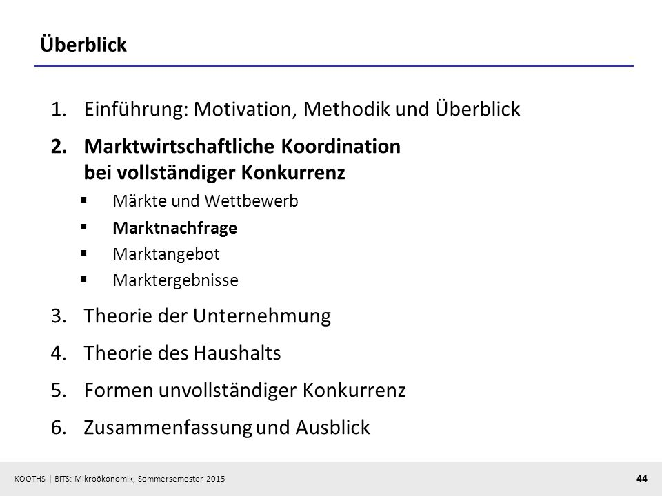 KOOTHS   BiTS: Mikroökonomik, Sommersemester 2015 44 Überblick 1.Einführung: Motivation, Methodik und Überblick 2.Marktwirtschaftliche Koordination be