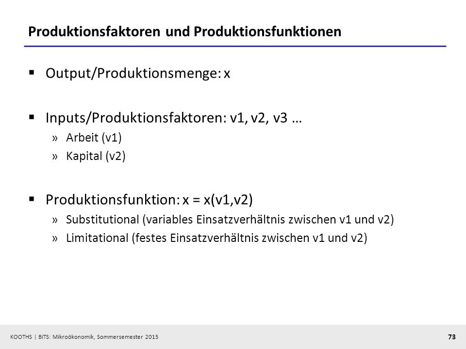 KOOTHS   BiTS: Mikroökonomik, Sommersemester 2015 73 Produktionsfaktoren und Produktionsfunktionen  Output/Produktionsmenge: x  Inputs/Produktionsfa