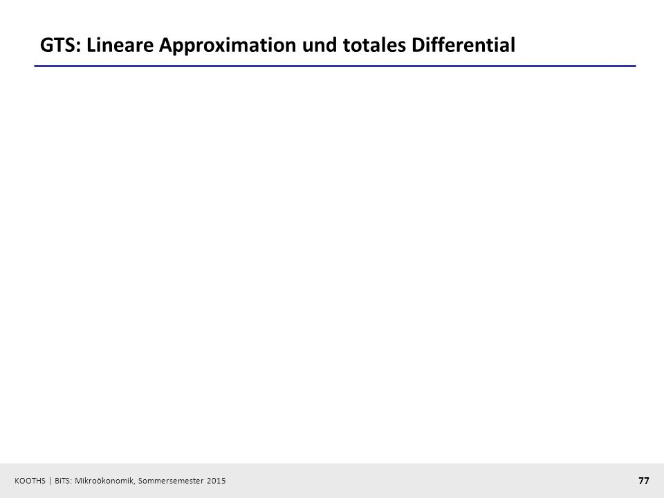 KOOTHS | BiTS: Mikroökonomik, Sommersemester 2015 77 GTS: Lineare Approximation und totales Differential