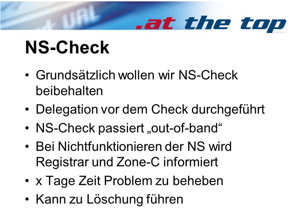 """NS-Check Grundsätzlich wollen wir NS-Check beibehalten Delegation vor dem Check durchgeführt NS-Check passiert """"out-of-band Bei Nichtfunktionieren der NS wird Registrar und Zone-C informiert x Tage Zeit Problem zu beheben Kann zu Löschung führen"""