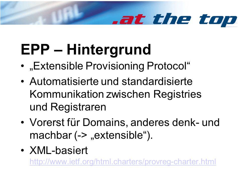 """EPP – Hintergrund """"Extensible Provisioning Protocol Automatisierte und standardisierte Kommunikation zwischen Registries und Registraren Vorerst für Domains, anderes denk- und machbar (-> """"extensible )."""