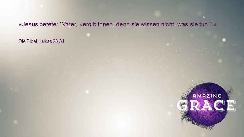 FULLSCREEN «Jesus betete: Vater, vergib ihnen, denn sie wissen nicht, was sie tun! .» Die Bibel, Lukas 23,34