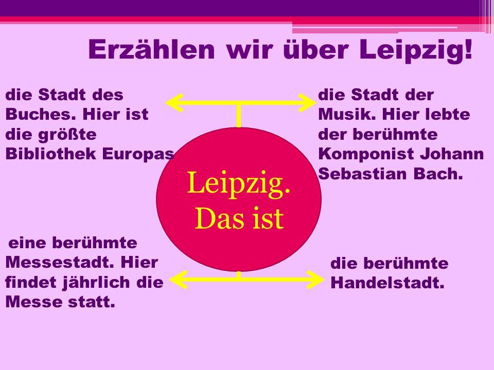 Erzählen wir über Leipzig! Leipzig. Das ist die Stadt des Buches. Hier ist die größte Bibliothek Europas die Stadt der Musik. Hier lebte der berühmte