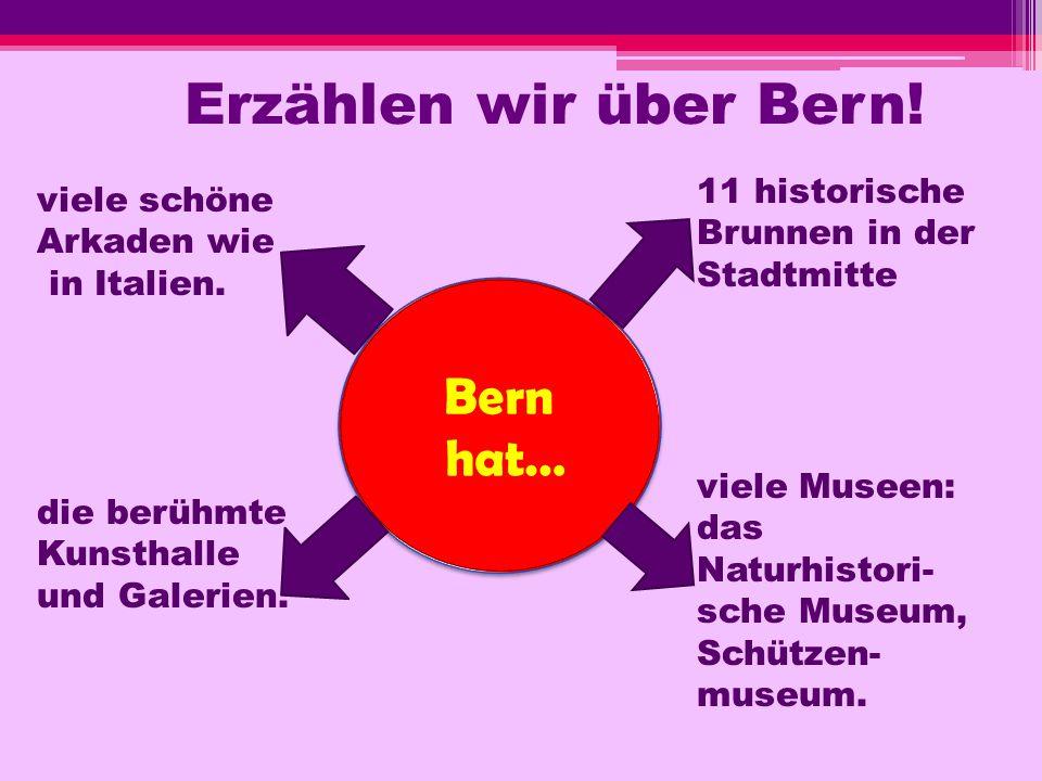 Erzählen wir über Bern! Bern hat… Bern hat… viele schöne Arkaden wie in Italien. 11 historische Brunnen in der Stadtmitte viele Museen: das Naturhisto