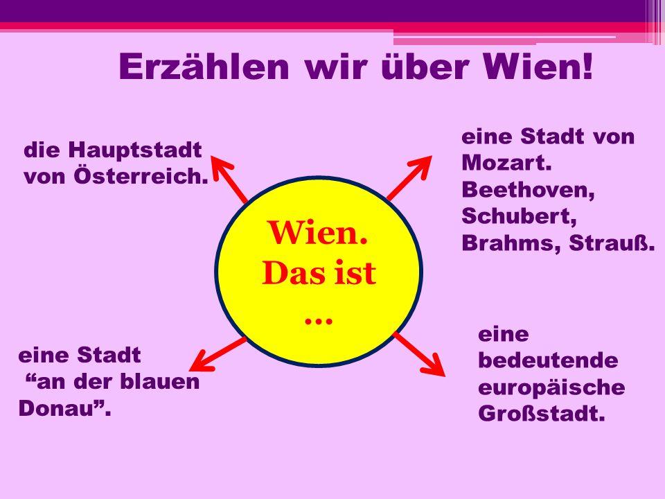 Erzählen wir über Wien! Wien. Das ist … eine bedeutende europäische Großstadt. eine Stadt von Mozart. Beethoven, Schubert, Brahms, Strauß. eine Stadt