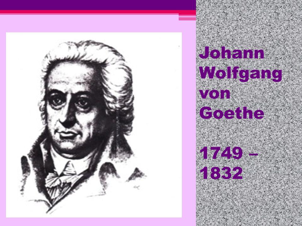 Johann Wolfgang von Goethe 1749 – 1832