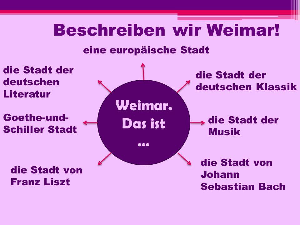 Beschreiben wir Weimar! Weimar. Das ist … eine europäische Stadt die Stadt der deutschen Klassik die Stadt der deutschen Literatur die Stadt der Musik
